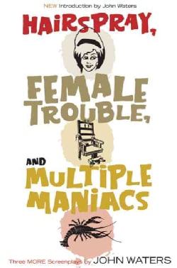 Hairspray, Female Trouble, And Multiple Maniacs: Three More Screenplays by John Waters (Paperback) 1717010