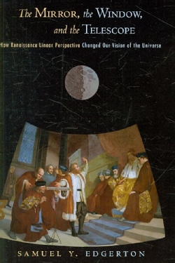 The Mirror, the Window, and the Telescope: How Renaissance Linear Perspective Changed Our Vision of the Universe (Paperback)