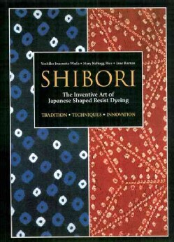 Shibori: The Inventive Art of Japanese Shaped Resist Dyeing (Paperback)