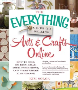 The Everything Guide to Selling Arts & Crafts Online: How to Sell on Etsy, eBay, your storefront, and everywhere … (Paperback)