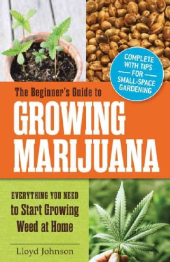 The Beginner's Guide to Growing Marijuana: Everything You Need to Start Growing Weed at Home (Paperback)