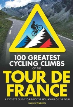 100 Greatest Cycling Climbs of the Tour De France: A Cyclist's Guide to Riding the Mountains of the Tour (Paperback)
