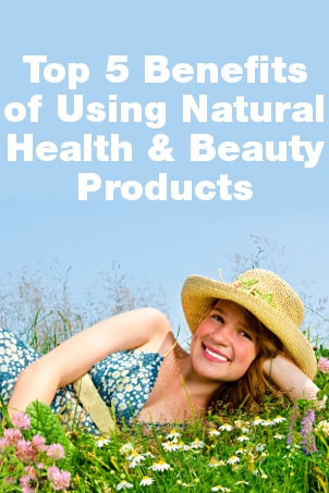 Top 5 Benefits of Using Natural Health and Beauty Products